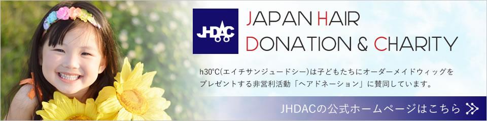 Japan Hair Donation Charity(JHDACジャーダック)h30℃は子どもたちにオーダーメイドウィッグをプレゼントする非営利活動「ヘアドネイション」に賛同しています。